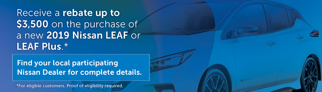 Receive a rebate up to $3,500 on the purchase of a new 2019 Nissan LEAF or LEAF Plus.* Find your local participating Nissan Dealer for complete details. For eligible customers. Proof of eligibility required.