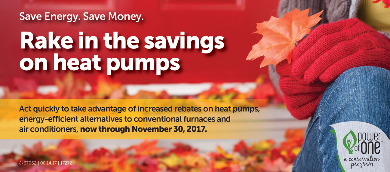 Rake in the savings on heat pumps. Act quickly to take advantages of increased rebates on heat pumps, energy-efficient alternatives to conventional furnaces and air conditioners, now through November 15, 2017.